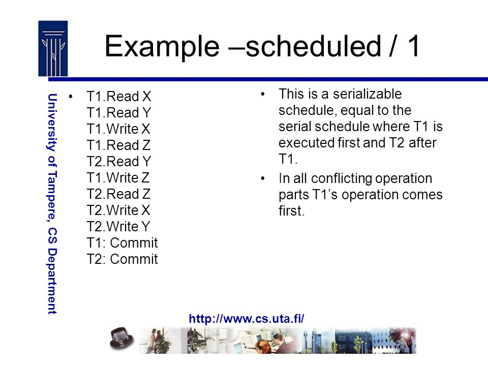 http://www.cs.uta.fi/ University of Tampere, CS Department Example –scheduled / 1 T1.Read X T1.Read Y T1.Write X T1.Read Z T2.Read Y T1.Write Z T2.Read Z T2.Write X T2.Write Y T1: Commit T2: Commit This is a serializable schedule, equal to the serial schedule where T1 is executed first and T2 after T1.