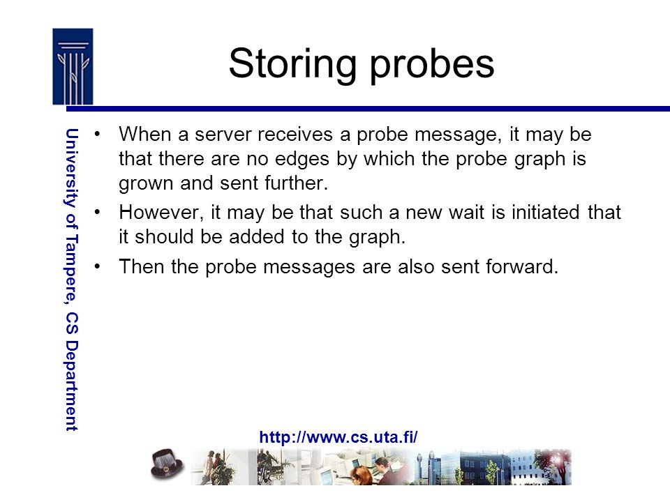 http://www.cs.uta.fi/ University of Tampere, CS Department Storing probes When a server receives a probe message, it may be that there are no edges by which the probe graph is grown and sent further.