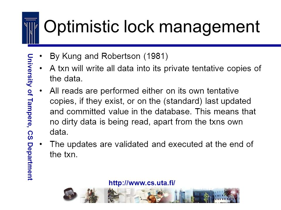 http://www.cs.uta.fi/ University of Tampere, CS Department Optimistic lock management By Kung and Robertson (1981) A txn will write all data into its private tentative copies of the data.