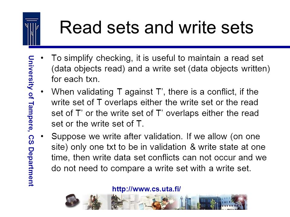 http://www.cs.uta.fi/ University of Tampere, CS Department Read sets and write sets To simplify checking, it is useful to maintain a read set (data objects read) and a write set (data objects written) for each txn.
