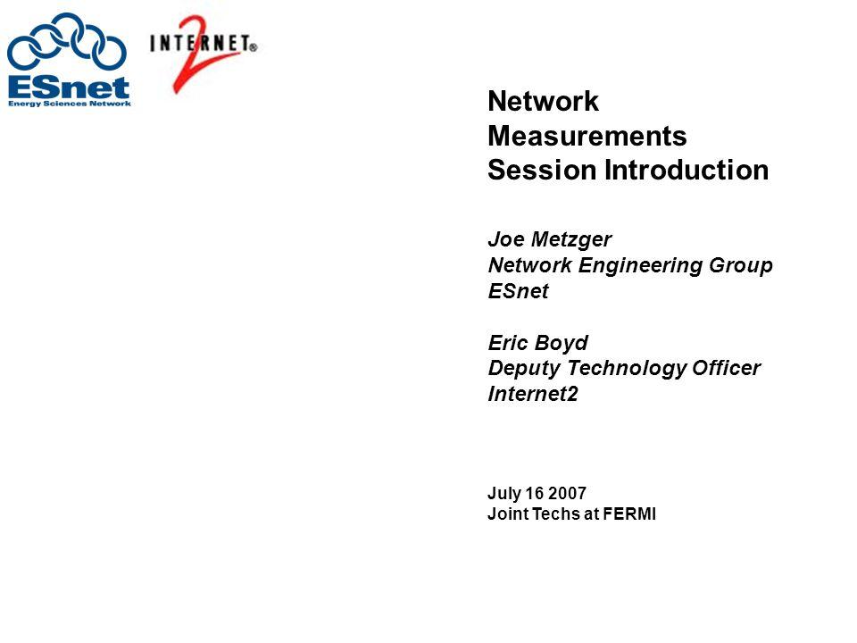 Network Measurements Session Introduction Joe Metzger Network Engineering Group ESnet Eric Boyd Deputy Technology Officer Internet2 July 16 2007 Joint