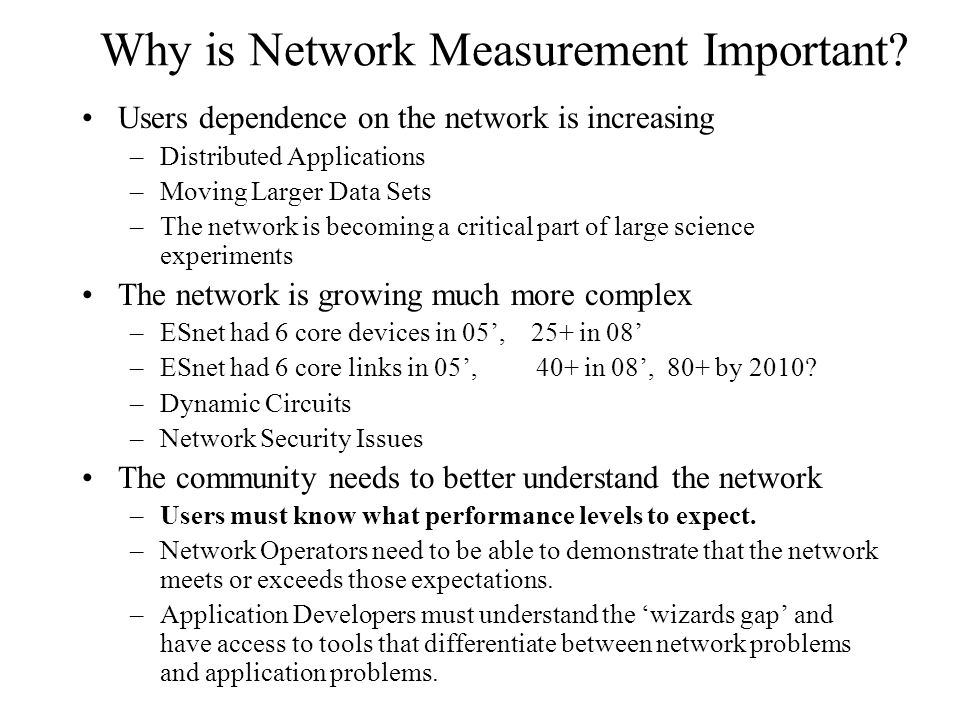 Why is Network Measurement Important? Users dependence on the network is increasing –Distributed Applications –Moving Larger Data Sets –The network is
