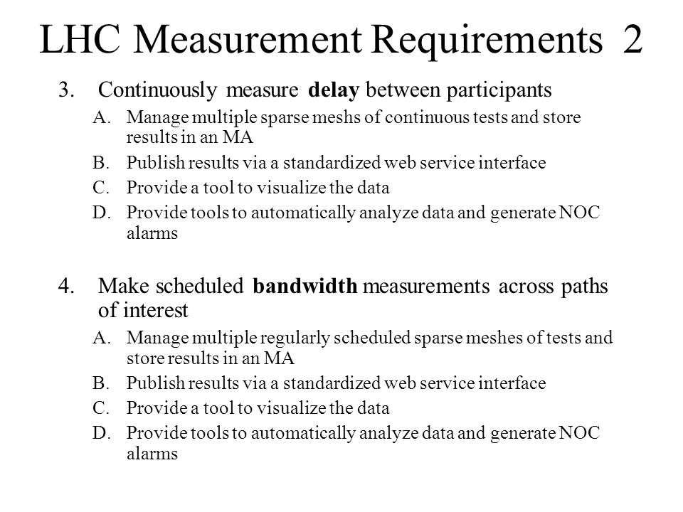 LHC Measurement Requirements 2 3.Continuously measure delay between participants A.Manage multiple sparse meshs of continuous tests and store results in an MA B.Publish results via a standardized web service interface C.Provide a tool to visualize the data D.Provide tools to automatically analyze data and generate NOC alarms 4.Make scheduled bandwidth measurements across paths of interest A.Manage multiple regularly scheduled sparse meshes of tests and store results in an MA B.Publish results via a standardized web service interface C.Provide a tool to visualize the data D.Provide tools to automatically analyze data and generate NOC alarms