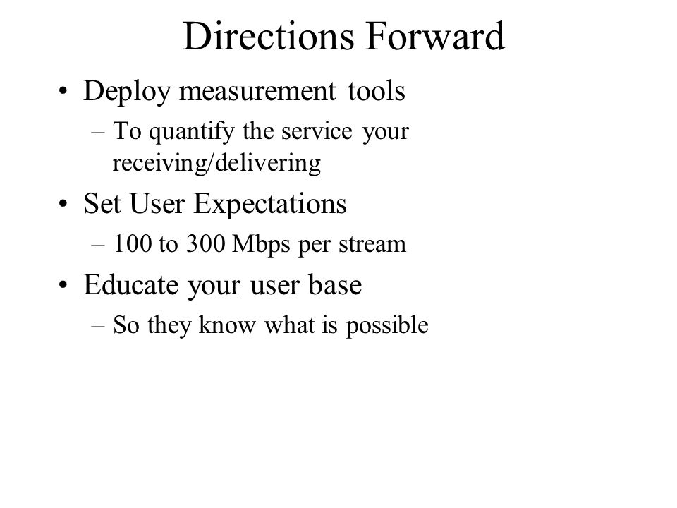Directions Forward Deploy measurement tools –To quantify the service your receiving/delivering Set User Expectations –100 to 300 Mbps per stream Educate your user base –So they know what is possible