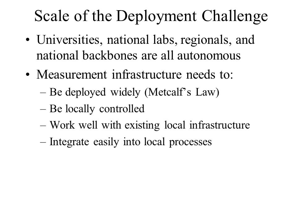Scale of the Deployment Challenge Universities, national labs, regionals, and national backbones are all autonomous Measurement infrastructure needs to: –Be deployed widely (Metcalf's Law) –Be locally controlled –Work well with existing local infrastructure –Integrate easily into local processes