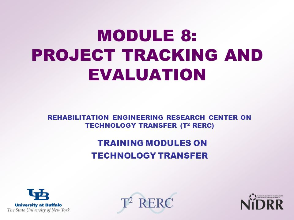 REHABILITATION ENGINEERING RESEARCH CENTER ON TECHNOLOGY TRANSFER (T 2 RERC) TRAINING MODULES ON TECHNOLOGY TRANSFER MODULE 8: PROJECT TRACKING AND EV