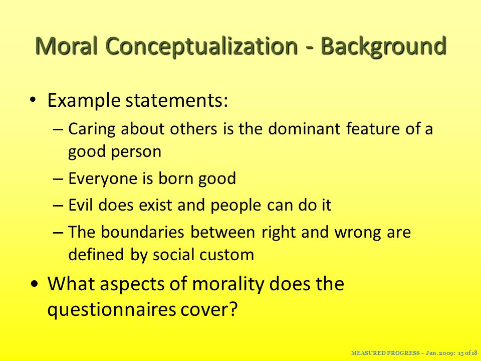 Moral Conceptualization - Background Example statements: – Caring about others is the dominant feature of a good person – Everyone is born good – Evil does exist and people can do it – The boundaries between right and wrong are defined by social custom What aspects of morality does the questionnaires cover.