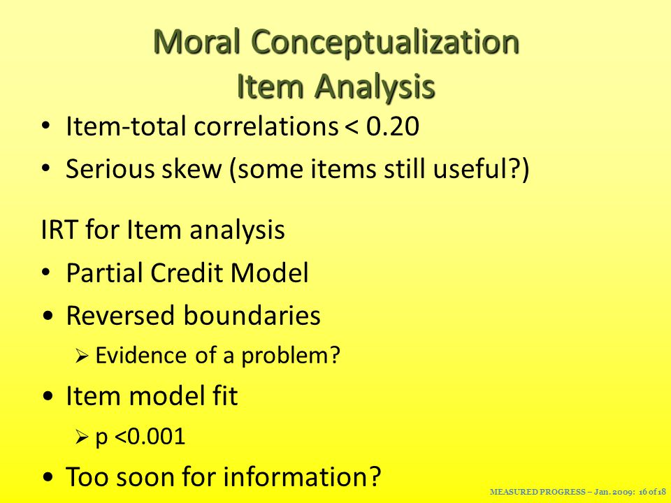 Moral Conceptualization Item Analysis Item-total correlations < 0.20 Serious skew (some items still useful ) IRT for Item analysis Partial Credit Model Reversed boundaries  Evidence of a problem.