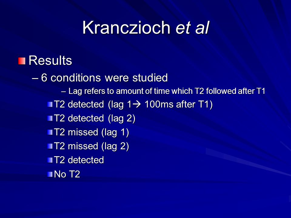 Kranczioch et al Results –6 conditions were studied –Lag refers to amount of time which T2 followed after T1 T2 detected (lag 1  100ms after T1) T2 detected (lag 2) T2 missed (lag 1) T2 missed (lag 2) T2 detected No T2