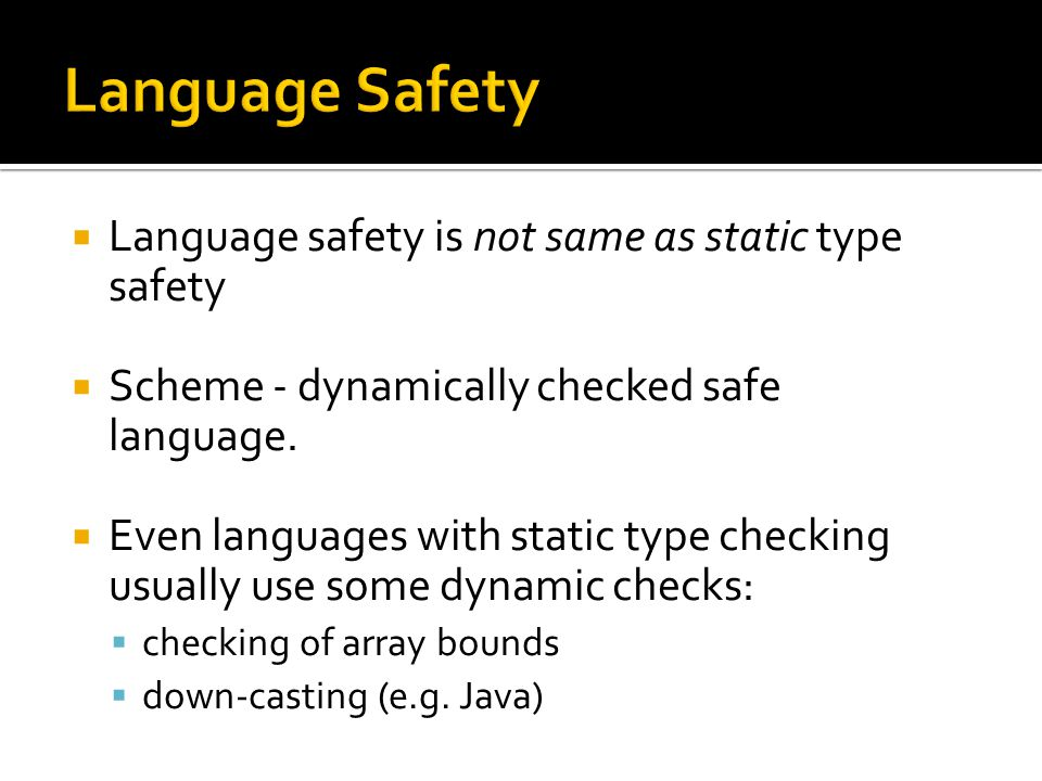 Language safety is not same as static type safety  Scheme - dynamically checked safe language.