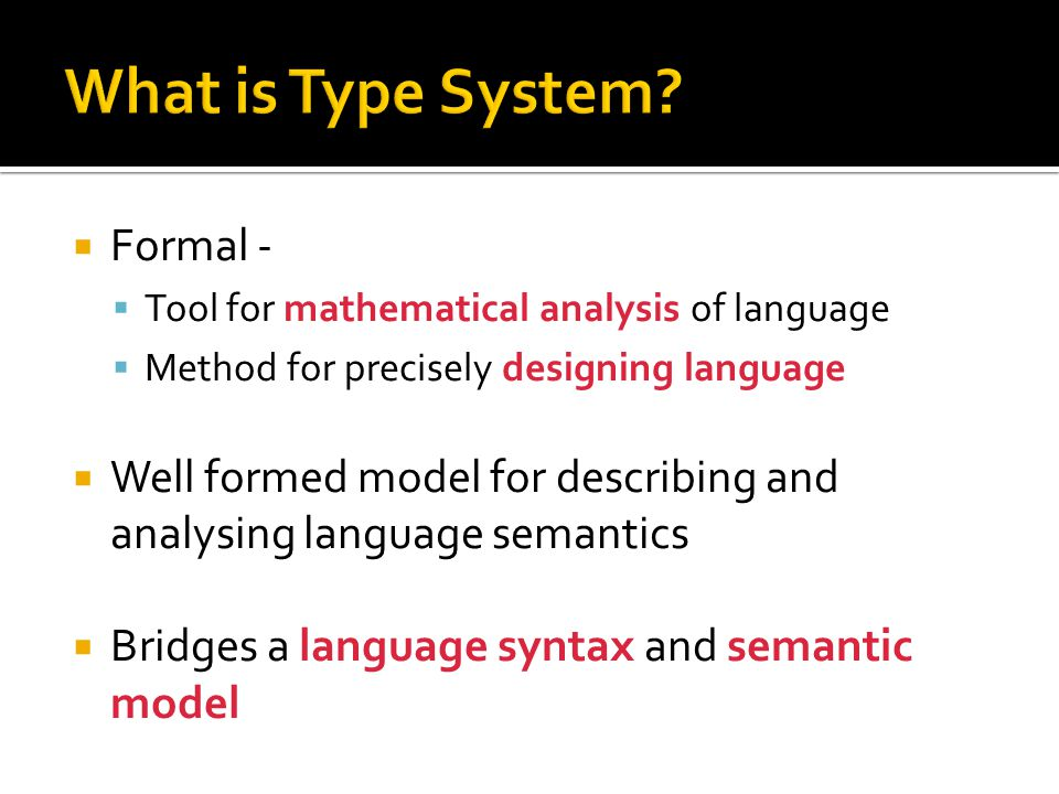  Formal -  Tool for mathematical analysis of language  Method for precisely designing language  Well formed model for describing and analysing language semantics  Bridges a language syntax and semantic model