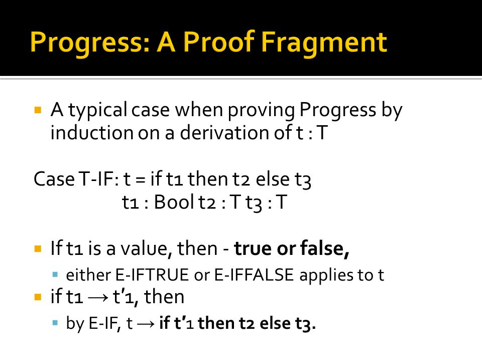  A typical case when proving Progress by induction on a derivation of t : T Case T-IF: t = if t1 then t2 else t3 t1 : Bool t2 : T t3 : T  If t1 is a value, then - true or false,  either E-IFTRUE or E-IFFALSE applies to t  if t1 → t ′ 1, then  by E-IF, t → if t ′ 1 then t2 else t3.