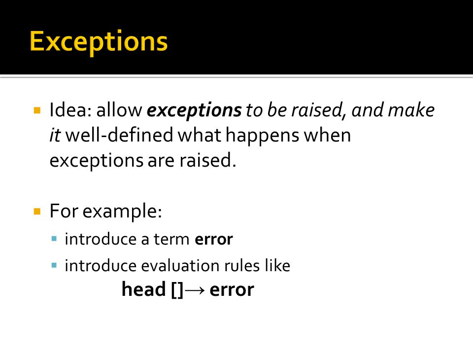  Idea: allow exceptions to be raised, and make it well-defined what happens when exceptions are raised.