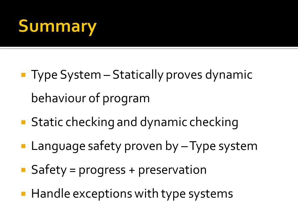  Type System – Statically proves dynamic behaviour of program  Static checking and dynamic checking  Language safety proven by – Type system  Safety = progress + preservation  Handle exceptions with type systems