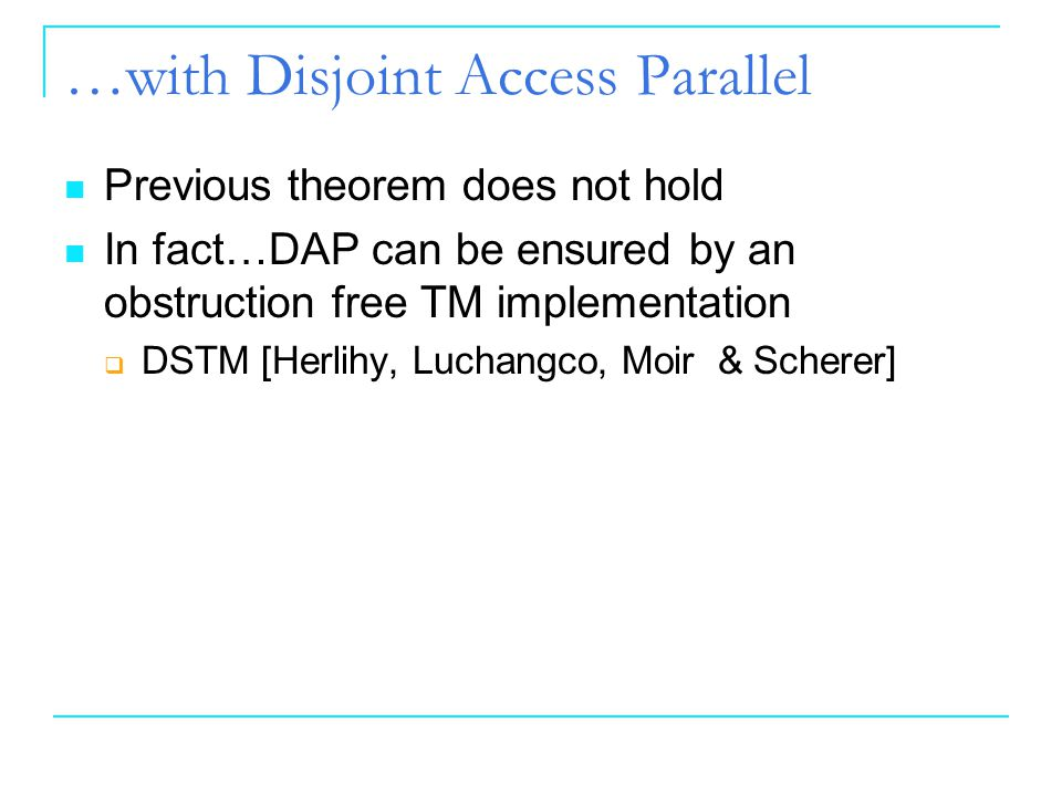 1414 14 …with Disjoint Access Parallel Previous theorem does not hold In fact…DAP can be ensured by an obstruction free TM implementation  DSTM [Herl