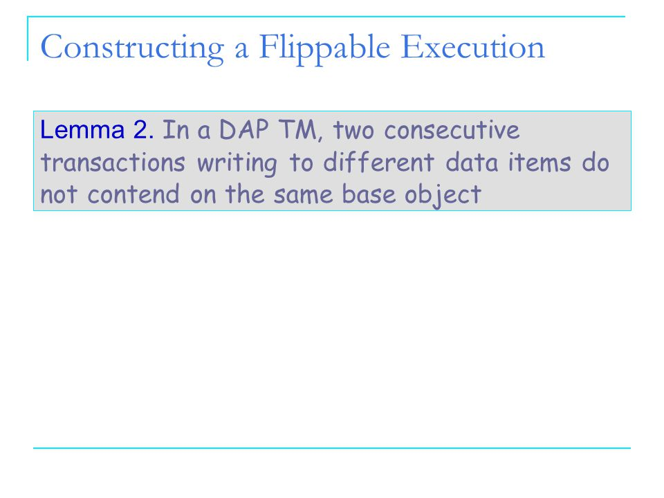 2525 25 Constructing a Flippable Execution Lemma 2. In a DAP TM, two consecutive transactions writing to different data items do not contend on the sa