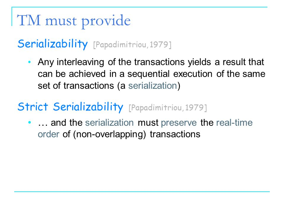 44 TM must provide Serializability [Papadimitriou, 1979] Any interleaving of the transactions yields a result that can be achieved in a sequential exe