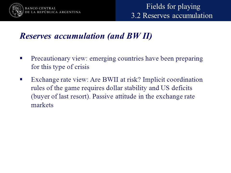 Nombre de la presentación en cuerpo 17 Fields for playing 3.2 Reserves accumulation Reserves accumulation (and BW II)  Precautionary view: emerging c