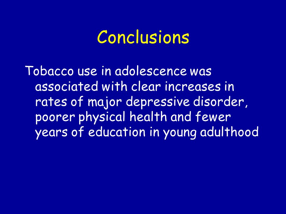 Conclusions Tobacco use in adolescence was associated with clear increases in rates of major depressive disorder, poorer physical health and fewer years of education in young adulthood