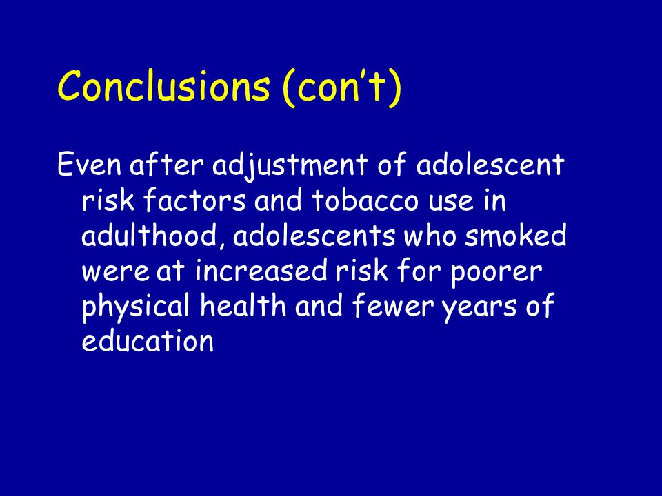 Conclusions (con't) Even after adjustment of adolescent risk factors and tobacco use in adulthood, adolescents who smoked were at increased risk for poorer physical health and fewer years of education