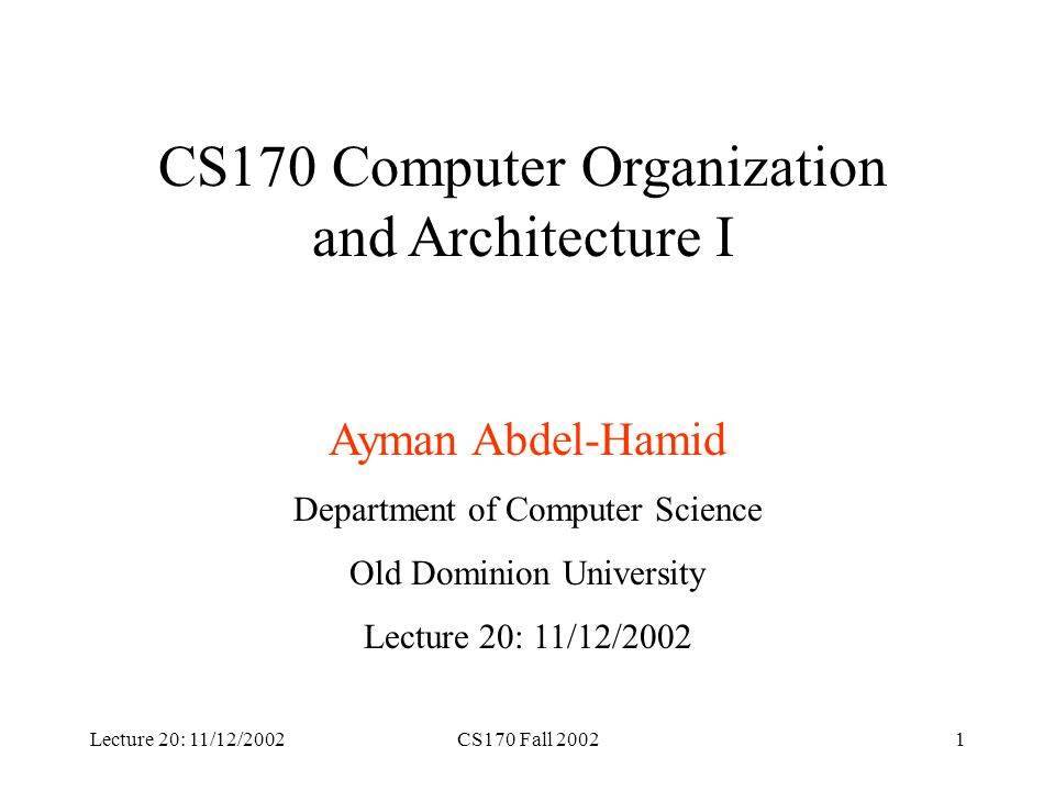 Lecture 20: 11/12/2002CS170 Fall 20021 CS170 Computer Organization and Architecture I Ayman Abdel-Hamid Department of Computer Science Old Dominion University Lecture 20: 11/12/2002