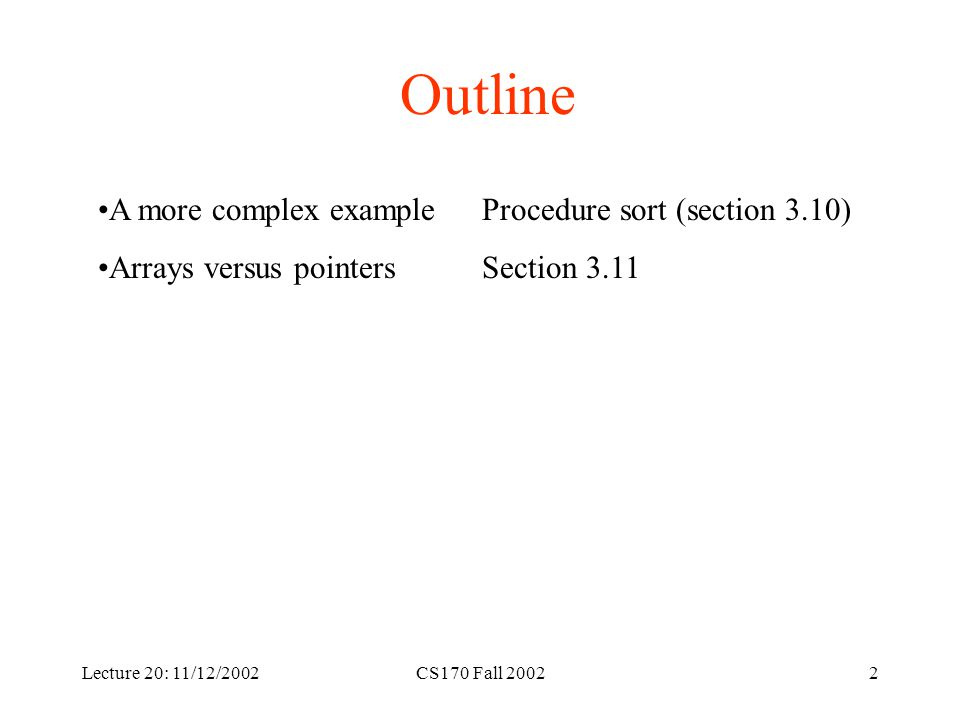 CS170 Fall 20022 Outline A more complex exampleProcedure sort (section 3.10) Arrays versus pointersSection 3.11