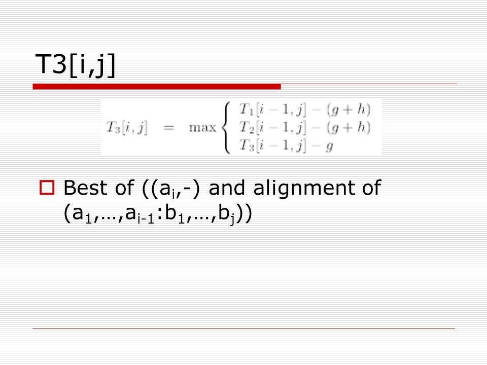 T3[i,j]  Best of ((a i,-) and alignment of (a 1,…,a i-1 :b 1,…,b j ))