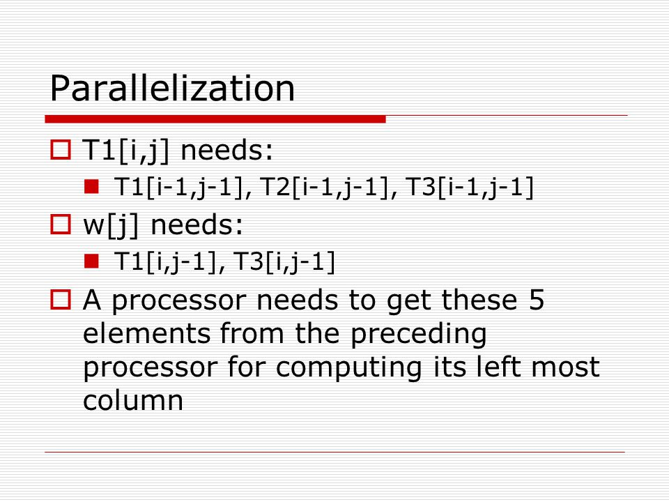 Parallelization  T1[i,j] needs: T1[i-1,j-1], T2[i-1,j-1], T3[i-1,j-1]  w[j] needs: T1[i,j-1], T3[i,j-1]  A processor needs to get these 5 elements from the preceding processor for computing its left most column