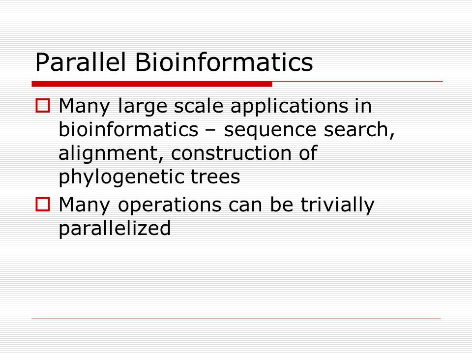Parallel Bioinformatics  Many large scale applications in bioinformatics – sequence search, alignment, construction of phylogenetic trees  Many operations can be trivially parallelized