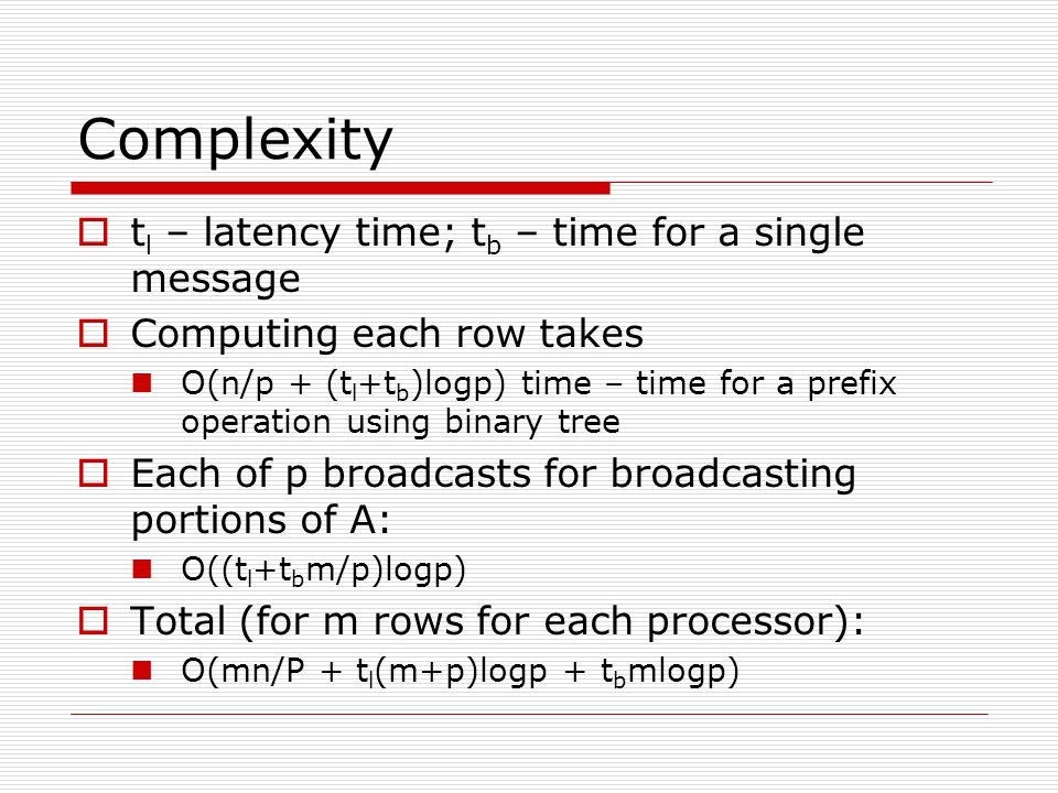 Complexity  t l – latency time; t b – time for a single message  Computing each row takes O(n/p + (t l +t b )logp) time – time for a prefix operation using binary tree  Each of p broadcasts for broadcasting portions of A: O((t l +t b m/p)logp)  Total (for m rows for each processor): O(mn/P + t l (m+p)logp + t b mlogp)
