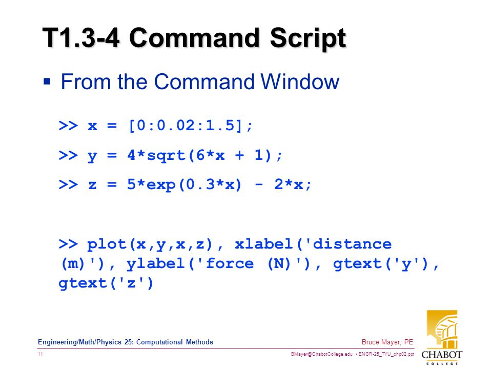 BMayer@ChabotCollege.edu ENGR-25_TYU_chp02.ppt 11 Bruce Mayer, PE Engineering/Math/Physics 25: Computational Methods T1.3-4 Command Script  From the Command Window >> x = [0:0.02:1.5]; >> y = 4*sqrt(6*x + 1); >> z = 5*exp(0.3*x) - 2*x; >> plot(x,y,x,z), xlabel( distance (m) ), ylabel( force (N) ), gtext( y ), gtext( z )