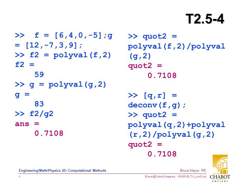 BMayer@ChabotCollege.edu ENGR-25_TYU_chp02.ppt 4 Bruce Mayer, PE Engineering/Math/Physics 25: Computational Methods T2.5-4 >> f = [6,4,0,-5];g = [12,-