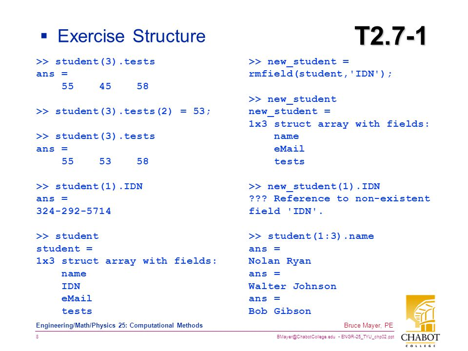 BMayer@ChabotCollege.edu ENGR-25_TYU_chp02.ppt 8 Bruce Mayer, PE Engineering/Math/Physics 25: Computational Methods T2.7-1  Exercise Structure >> student(3).tests ans = 55 45 58 >> student(3).tests(2) = 53; >> student(3).tests ans = 55 53 58 >> student(1).IDN ans = 324-292-5714 >> student student = 1x3 struct array with fields: name IDN eMail tests >> new_student = rmfield(student, IDN ); >> new_student new_student = 1x3 struct array with fields: name eMail tests >> new_student(1).IDN ??.
