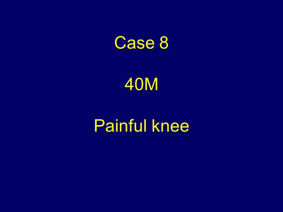 Case 8 40M Painful knee