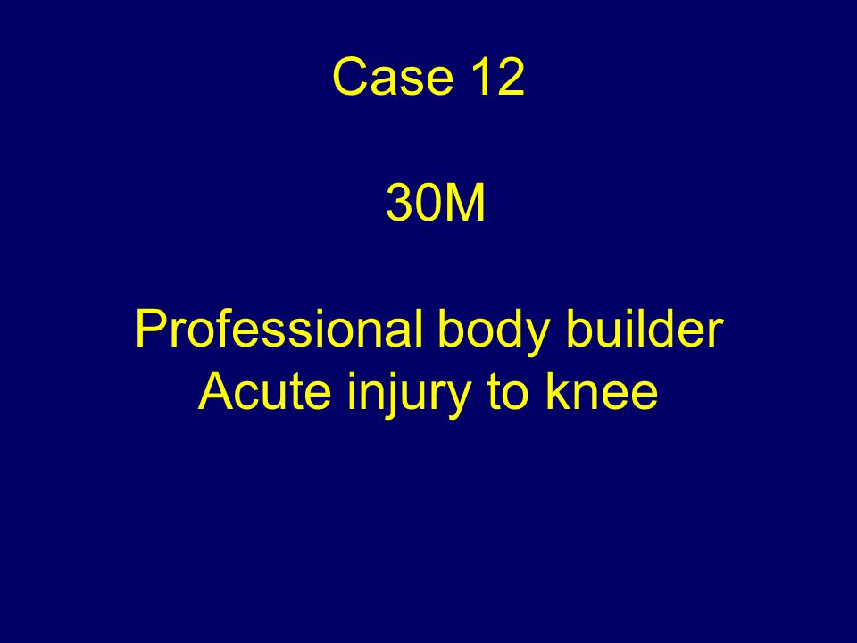 Case 12 30M Professional body builder Acute injury to knee