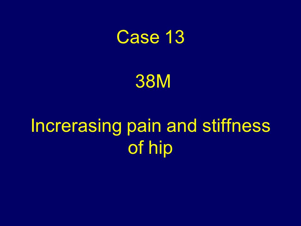 Case 13 38M Increrasing pain and stiffness of hip