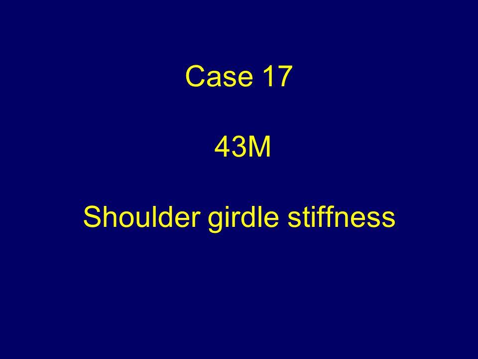 Case 17 43M Shoulder girdle stiffness