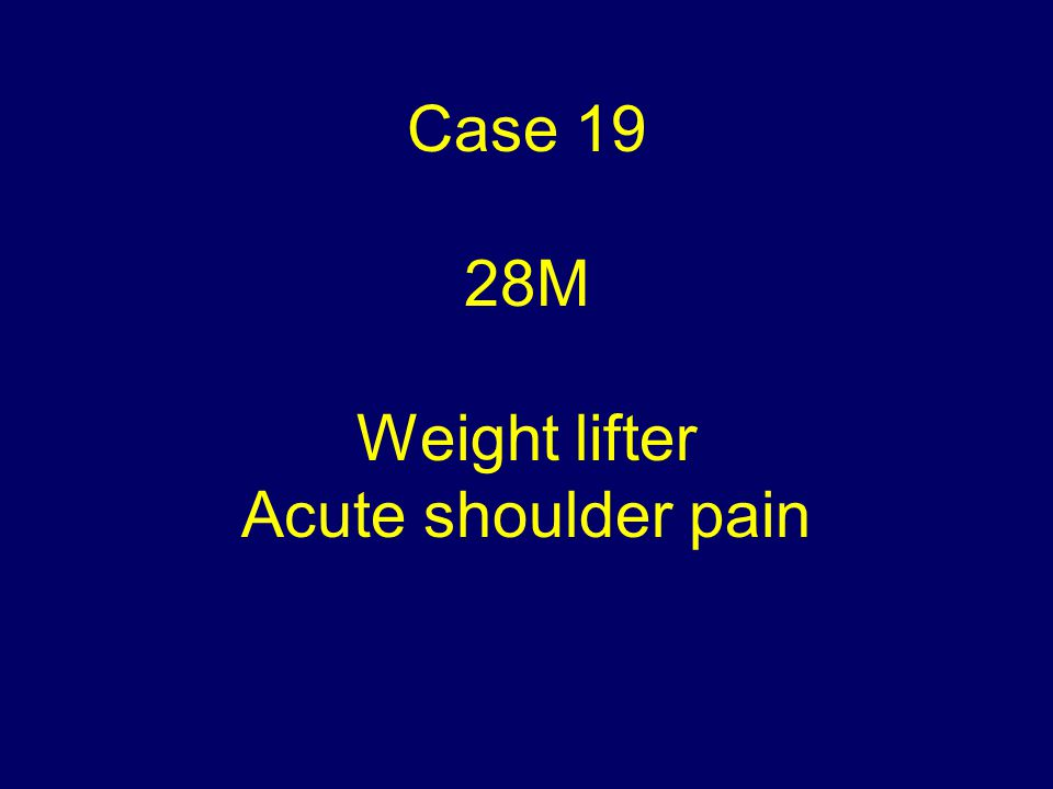 Case 19 28M Weight lifter Acute shoulder pain