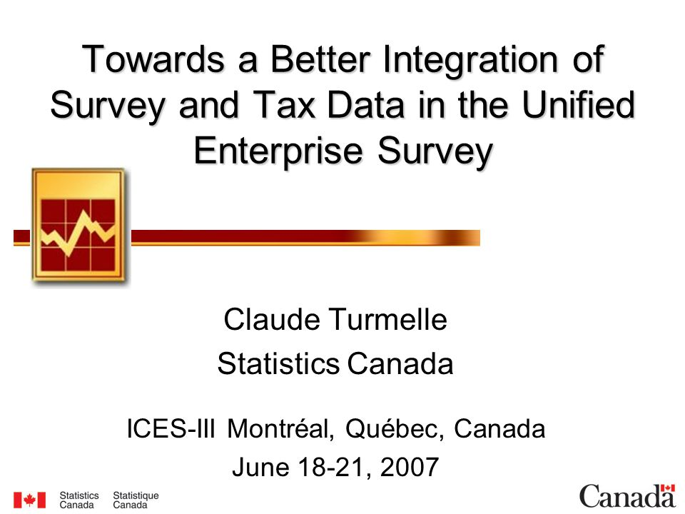Towards a Better Integration of Survey and Tax Data in the Unified Enterprise Survey Claude Turmelle Statistics Canada ICES-III Montréal, Québec, Canada June 18-21, 2007