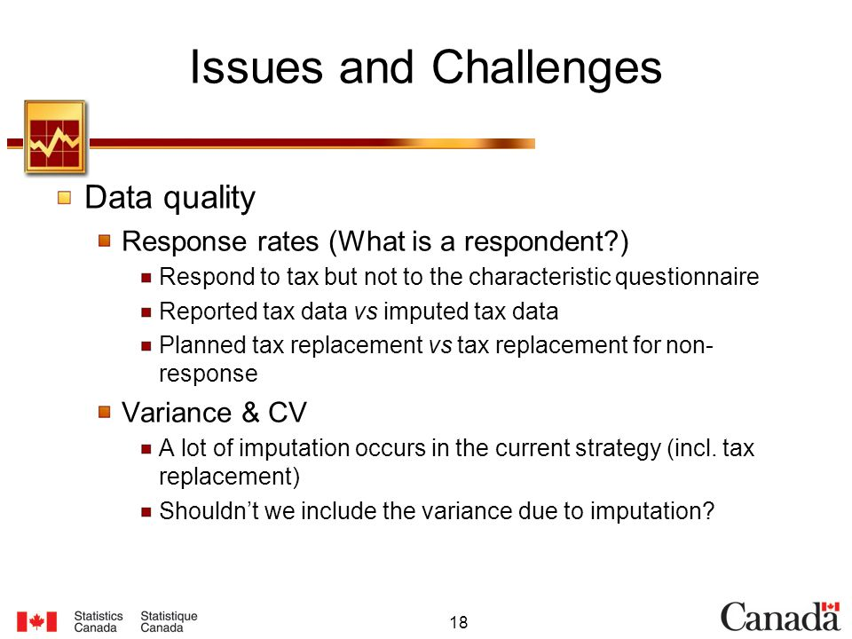 18 Issues and Challenges Data quality Response rates (What is a respondent ) Respond to tax but not to the characteristic questionnaire Reported tax data vs imputed tax data Planned tax replacement vs tax replacement for non- response Variance & CV A lot of imputation occurs in the current strategy (incl.