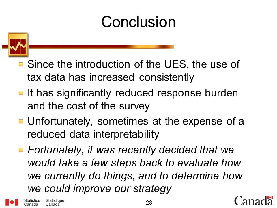23 Conclusion Since the introduction of the UES, the use of tax data has increased consistently It has significantly reduced response burden and the cost of the survey Unfortunately, sometimes at the expense of a reduced data interpretability Fortunately, it was recently decided that we would take a few steps back to evaluate how we currently do things, and to determine how we could improve our strategy