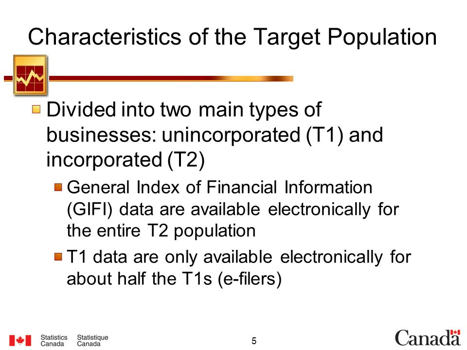 5 Characteristics of the Target Population Divided into two main types of businesses: unincorporated (T1) and incorporated (T2) General Index of Financial Information (GIFI) data are available electronically for the entire T2 population T1 data are only available electronically for about half the T1s (e-filers)