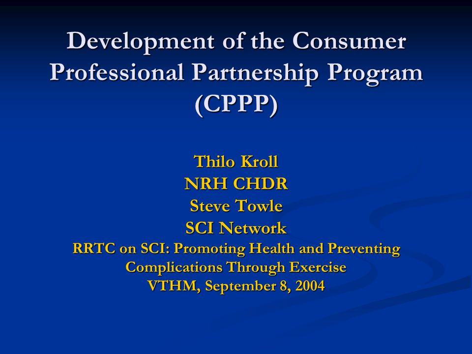 Development of the Consumer Professional Partnership Program (CPPP) Thilo Kroll NRH CHDR Steve Towle SCI Network RRTC on SCI: Promoting Health and Preventing Complications Through Exercise VTHM, September 8, 2004