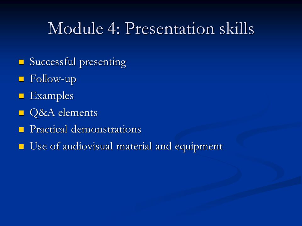 Module 4: Presentation skills Successful presenting Successful presenting Follow-up Follow-up Examples Examples Q&A elements Q&A elements Practical demonstrations Practical demonstrations Use of audiovisual material and equipment Use of audiovisual material and equipment