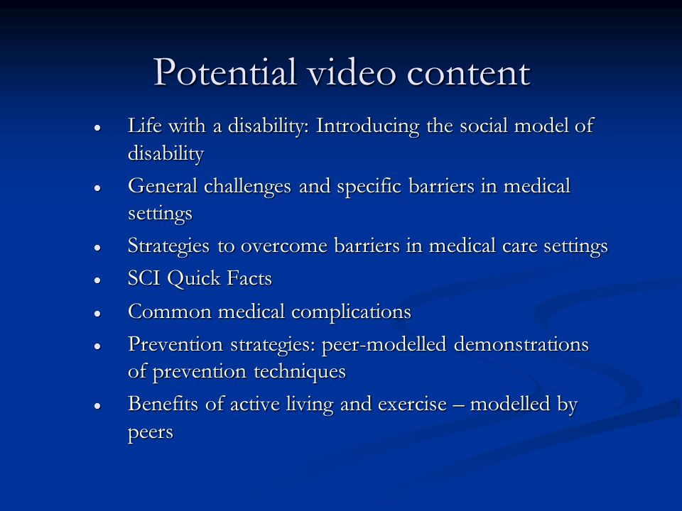 Potential video content  Life with a disability: Introducing the social model of disability  General challenges and specific barriers in medical settings  Strategies to overcome barriers in medical care settings  SCI Quick Facts  Common medical complications  Prevention strategies: peer-modelled demonstrations of prevention techniques  Benefits of active living and exercise – modelled by peers