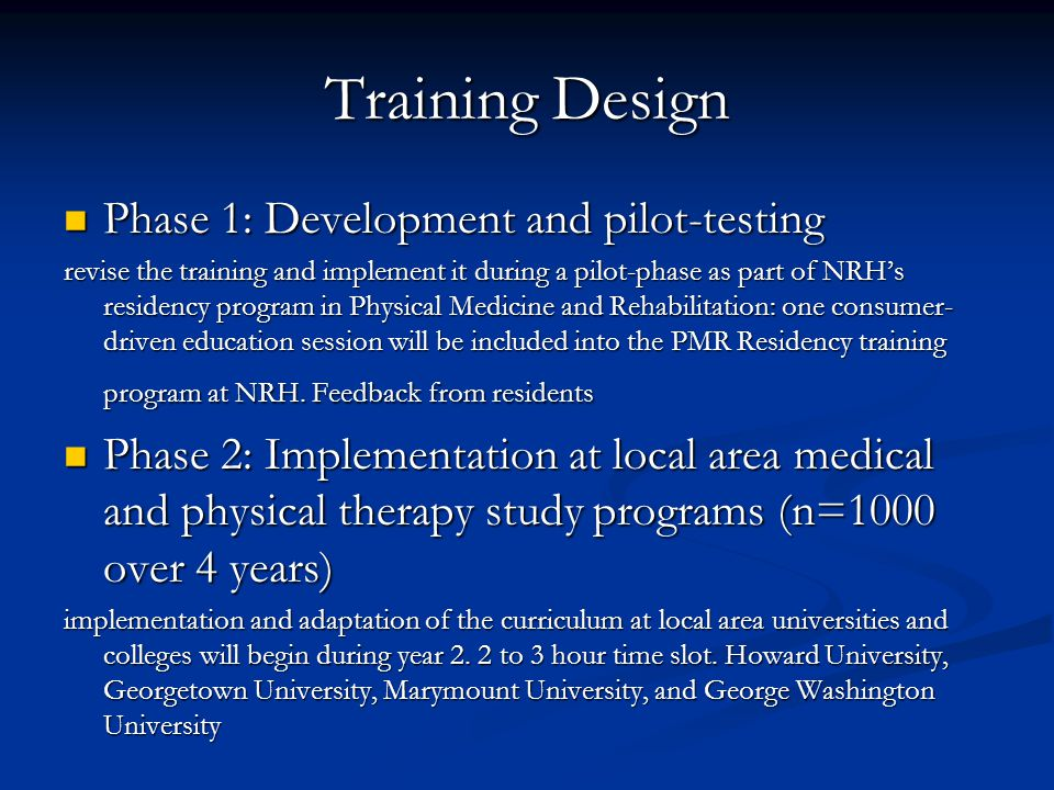 Training Design Phase 1: Development and pilot-testing Phase 1: Development and pilot-testing revise the training and implement it during a pilot-phase as part of NRH's residency program in Physical Medicine and Rehabilitation: one consumer- driven education session will be included into the PMR Residency training program at NRH.