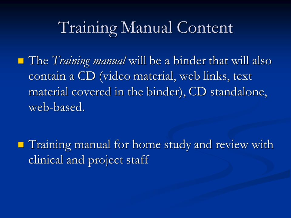 Training Manual Content The Training manual will be a binder that will also contain a CD (video material, web links, text material covered in the binder), CD standalone, web-based.