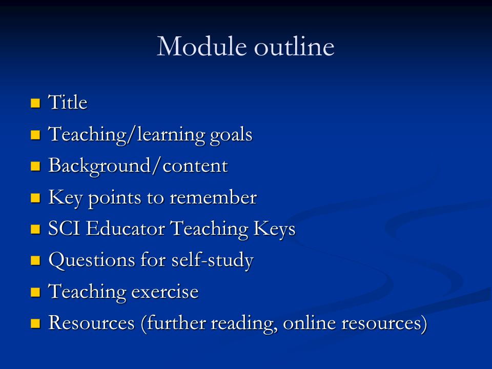 Module outline Title Title Teaching/learning goals Teaching/learning goals Background/content Background/content Key points to remember Key points to remember SCI Educator Teaching Keys SCI Educator Teaching Keys Questions for self-study Questions for self-study Teaching exercise Teaching exercise Resources (further reading, online resources) Resources (further reading, online resources)