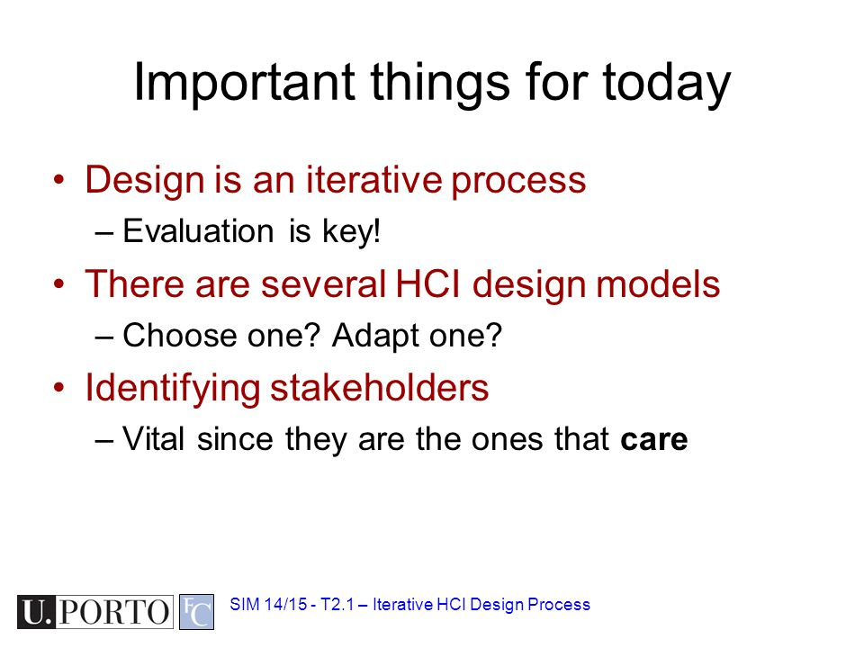 Important things for today Design is an iterative process –Evaluation is key! There are several HCI design models –Choose one? Adapt one? Identifying