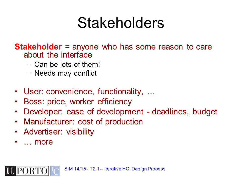 Stakeholders Stakeholder = anyone who has some reason to care about the interface –Can be lots of them! –Needs may conflict User: convenience, functio